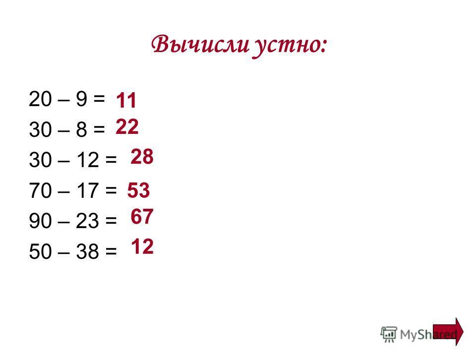 Вычисли устно: 20 – 9 = 30 – 8 = 30 – 12 = 70 – 17 = 90 – 23 = 50 – 38 = 11 22 28 53 67 12
