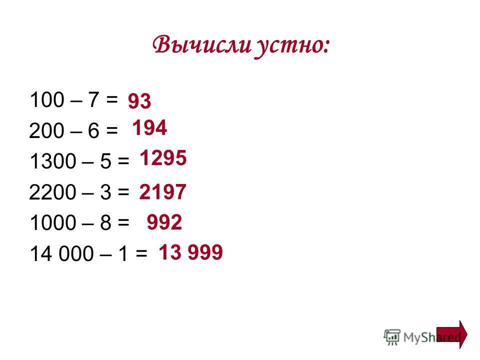 Вычисли устно: 100 – 7 = 200 – 6 = 1300 – 5 = 2200 – 3 = 1000 – 8 = 14 000 – 1 = 93 194 1295 2197 992 13 999