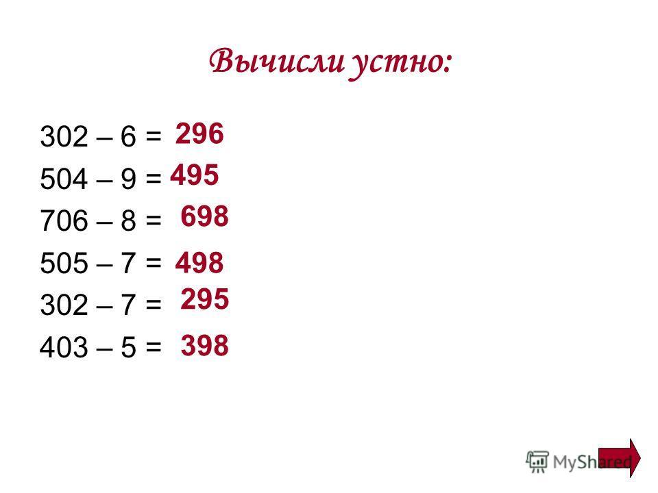 Вычисли устно: 302 – 6 = 504 – 9 = 706 – 8 = 505 – 7 = 302 – 7 = 403 – 5 = 296 495 698 498 295 398