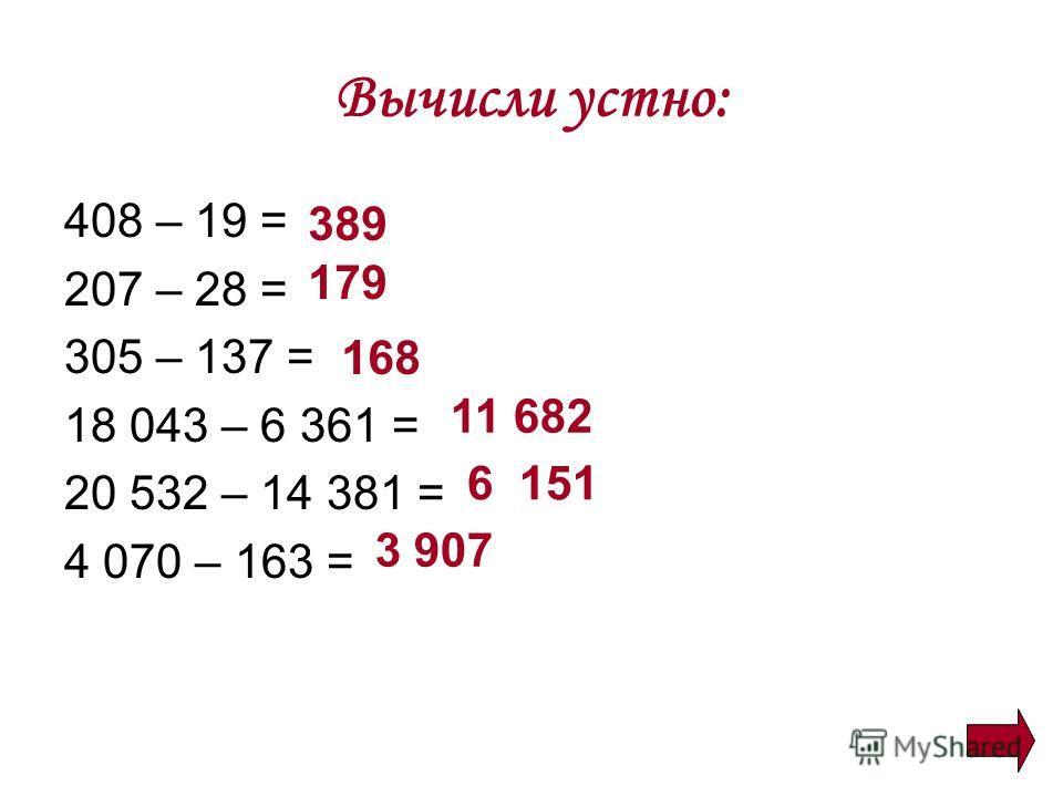 Вычисли устно: 408 – 19 = 207 – 28 = 305 – 137 = 18 043 – 6 361 = 20 532 – 14 381 = 4 070 – 163 = 389 179 168 11 682 6 151 3 907