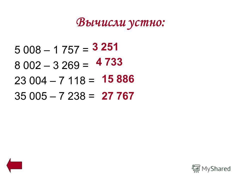 Вычисли устно: 5 008 – 1 757 = 8 002 – 3 269 = 23 004 – 7 118 = 35 005 – 7 238 = 3 251 4 733 15 886 27 767