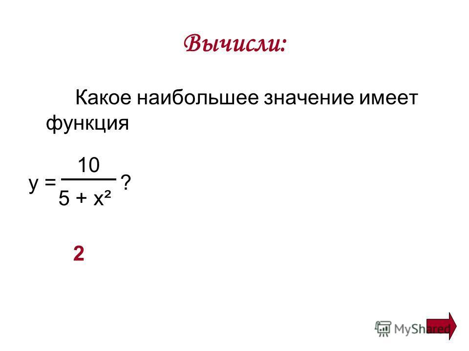 Вычисли: Какое наибольшее значение имеет функция y = ? 10 5 + x ² 2