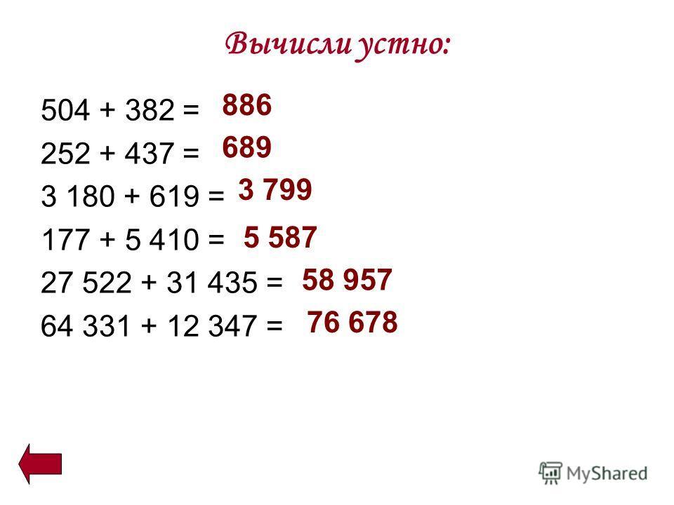 Вычисли устно: 504 + 382 = 252 + 437 = 3 180 + 619 = 177 + 5 410 = 27 522 + 31 435 = 64 331 + 12 347 = 886 689 3 799 5 587 58 957 76 678