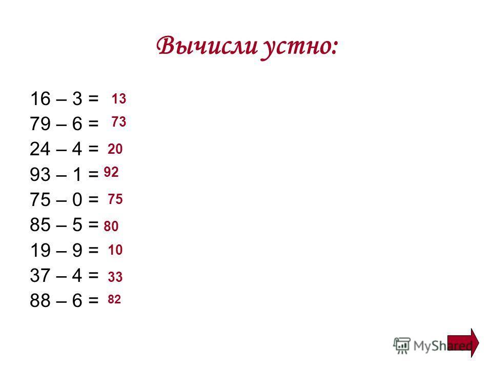 Вычисли устно: 16 – 3 = 79 – 6 = 24 – 4 = 93 – 1 = 75 – 0 = 85 – 5 = 19 – 9 = 37 – 4 = 88 – 6 = 13 73 20 92 75 80 10 33 82