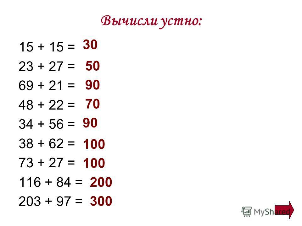 Вычисли устно: 15 + 15 = 23 + 27 = 69 + 21 = 48 + 22 = 34 + 56 = 38 + 62 = 73 + 27 = 116 + 84 = 203 + 97 = 30 50 90 70 90 100 200 300