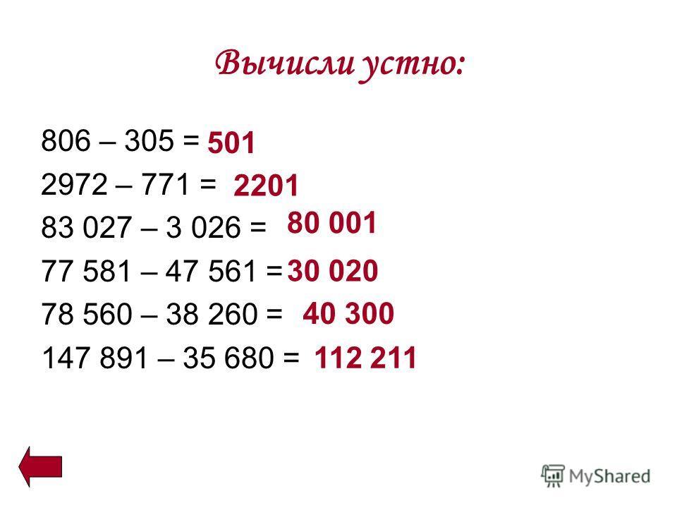 Вычисли устно: 806 – 305 = 2972 – 771 = 83 027 – 3 026 = 77 581 – 47 561 = 78 560 – 38 260 = 147 891 – 35 680 = 501 2201 80 001 30 020 40 300 112 211