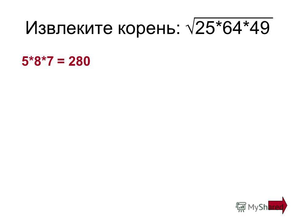 Извлеките корень: 25*64*49 5*8*7 = 280