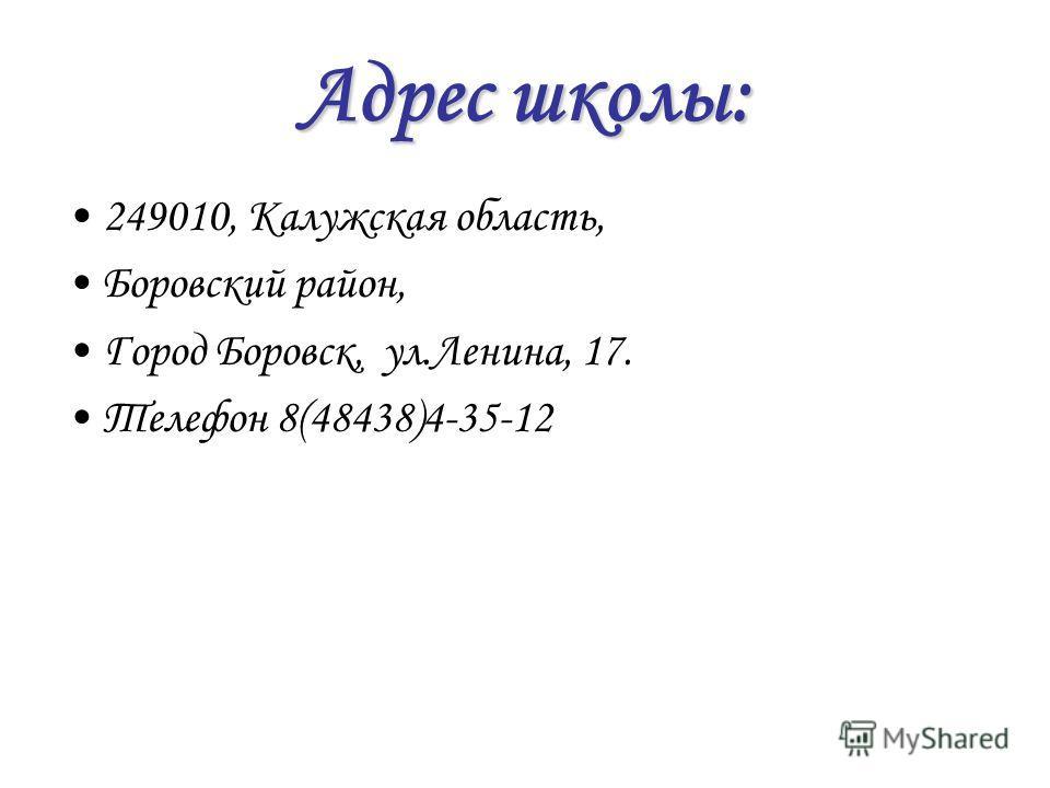Адрес школы: 249010, Калужская область, Боровский район, Город Боровск, ул.Ленина, 17. Телефон 8(48438)4-35-12