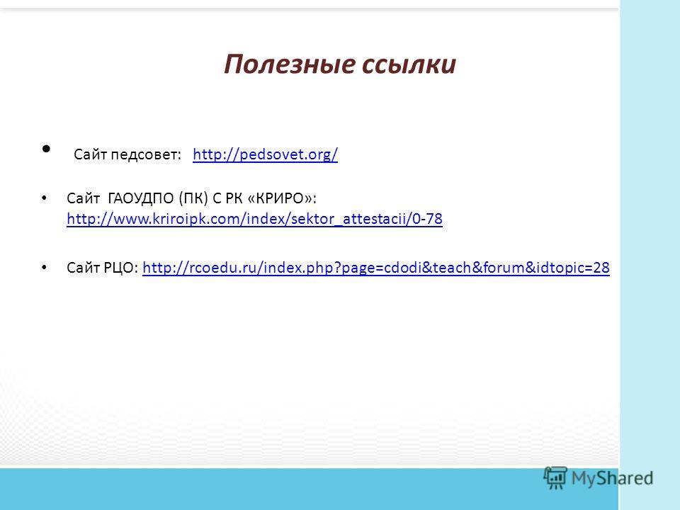 Полезные ссылки Сайт педсовет: http://pedsovet.org/http://pedsovet.org/ Сайт ГАОУДПО (ПК) С РК «КРИРО»: http://www.kriroipk.com/index/sektor_attestacii/0-78 http://www.kriroipk.com/index/sektor_attestacii/0-78 Сайт РЦО: http://rcoedu.ru/index.php?pag