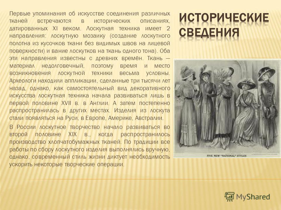 Первые упоминания об искусстве соединения различных тканей встречаются в исторических описаниях, датированных XI веком. Лоскутная техника имеет 2 направления: лоскутную мозаику (создание лоскутного полотна из кусочков ткани без видимых швов на лицево