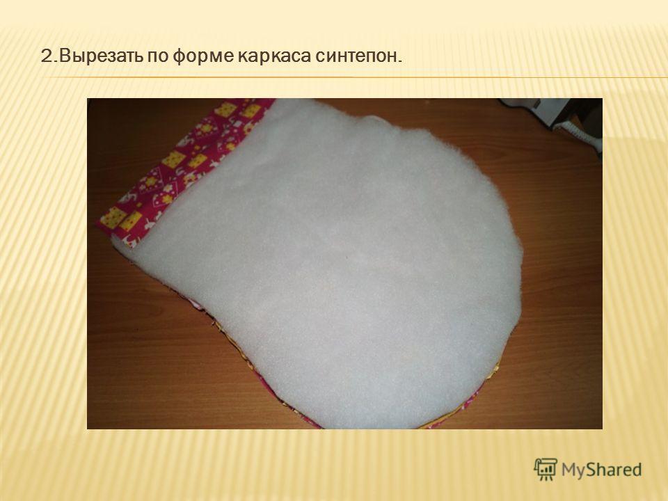 2.Вырезать по форме каркаса синтепон.