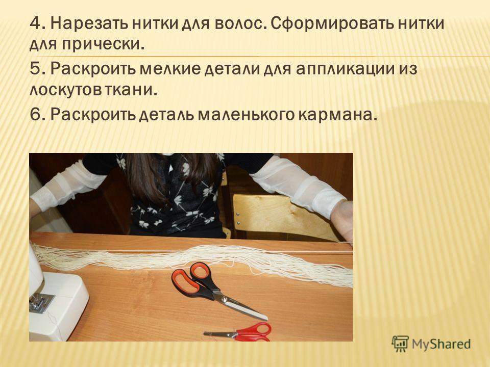 4. Нарезать нитки для волос. Сформировать нитки для прически. 5. Раскроить мелкие детали для аппликации из лоскутов ткани. 6. Раскроить деталь маленького кармана.