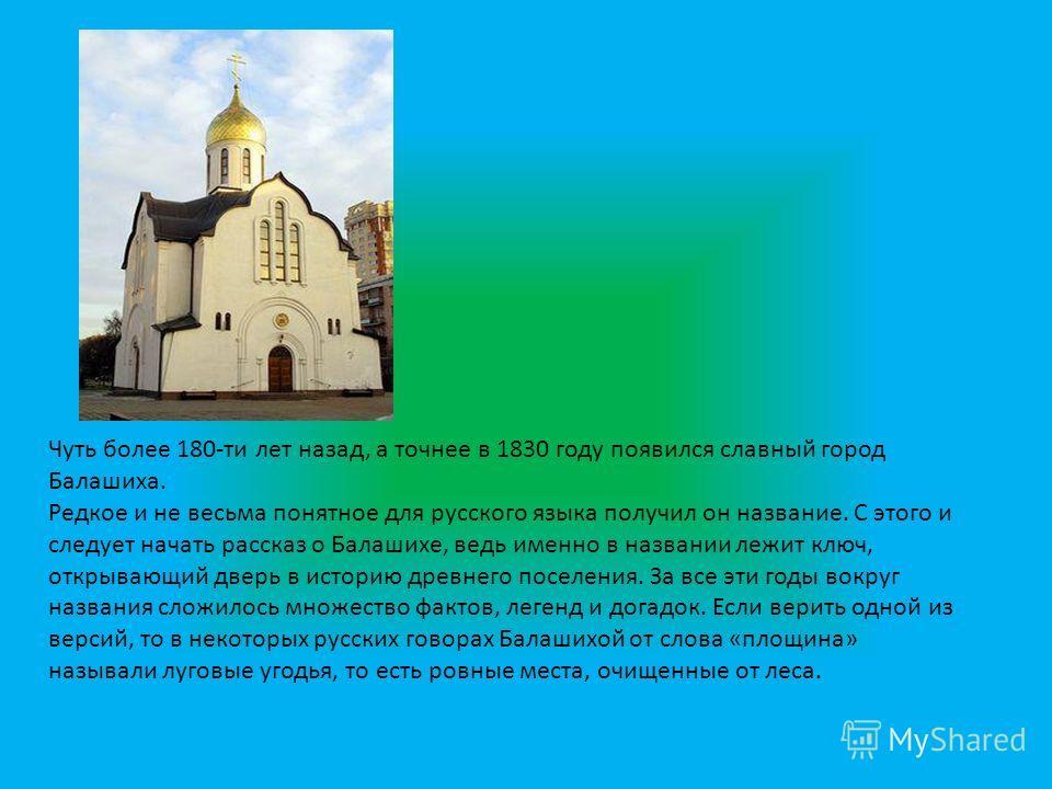 Чуть более 180-ти лет назад, а точнее в 1830 году появился славный город Балашиха. Редкое и не весьма понятное для русского языка получил он название. С этого и следует начать рассказ о Балашихе, ведь именно в названии лежит ключ, открывающий дверь в