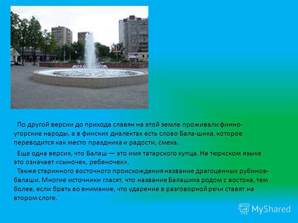 По другой версии до прихода славян на этой земле проживали финно- угорские народы, а в финских диалектах есть слово Бала-шика, которое переводится как место праздника и радости, смеха. Еще одна версия, что Балаш это имя татарского купца. На тюркском
