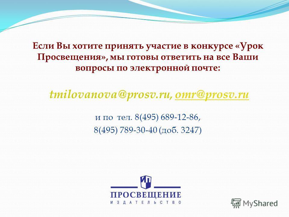 Если Вы хотите принять участие в конкурсе «Урок Просвещения», мы готовы ответить на все Ваши вопросы по электронной почте: tmilovanova@prosv.ru, omr@prosv.ru и по тел. 8(495) 689-12-86, 8(495) 789-30-40 (доб. 3247)omr@prosv.ru