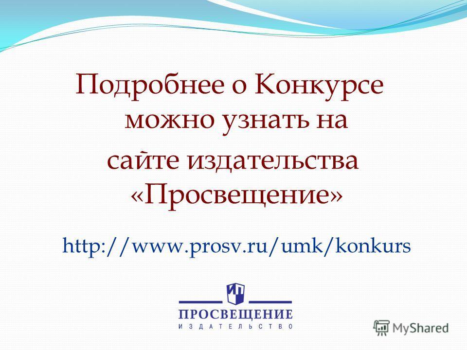 Подробнее о Конкурсе можно узнать на сайте издательства «Просвещение» http://www.prosv.ru/umk/konkurs