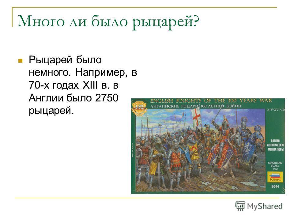 Много ли было рыцарей? Рыцарей было немного. Например, в 70-х годах XIII в. в Англии было 2750 рыцарей.