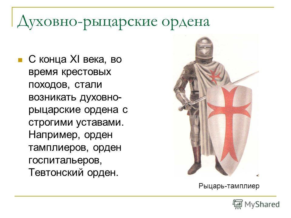 Духовно-рыцарские ордена С конца XI века, во время крестовых походов, стали возникать духовно- рыцарские ордена с строгими уставами. Например, орден тамплиеров, орден госпитальеров, Тевтонский орден. Рыцарь-тамплиер