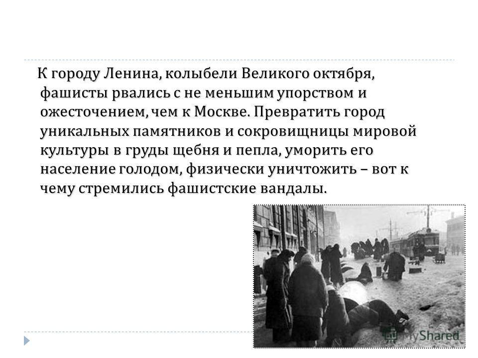 К городу Ленина, колыбели Великого октября, фашисты рвались с не меньшим упорством и ожесточением, чем к Москве. Превратить город уникальных памятников и сокровищницы мировой культуры в груды щебня и пепла, уморить его население голодом, физически ун