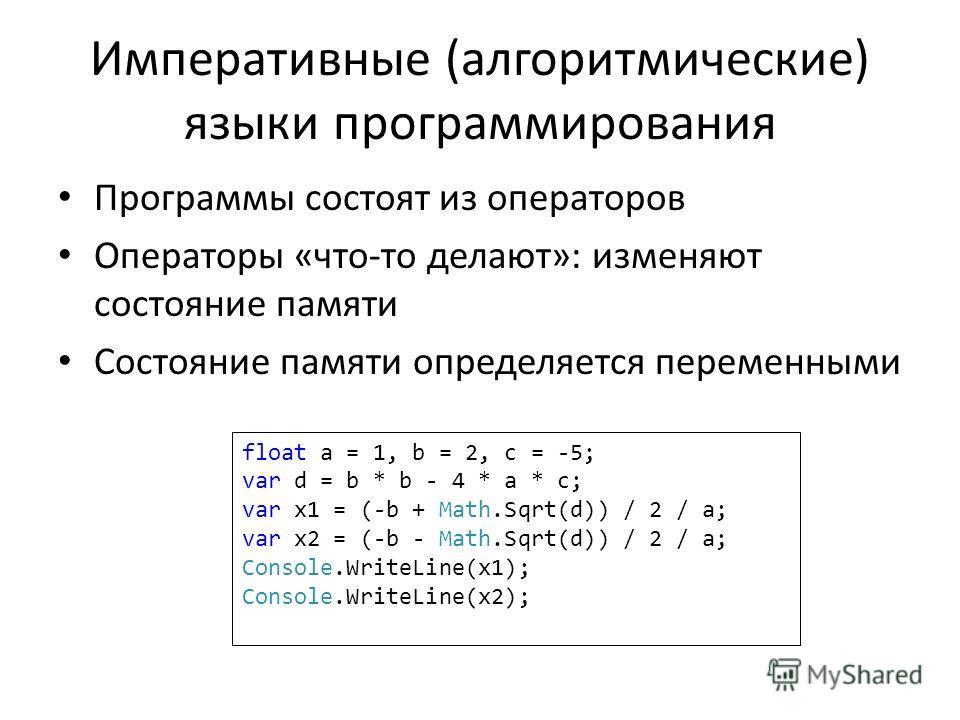 Императивные (алгоритмические) языки программирования Программы состоят из операторов Операторы «что-то делают»: изменяют состояние памяти Состояние памяти определяется переменными float a = 1, b = 2, c = -5; var d = b * b - 4 * a * c; var x1 = (-b +