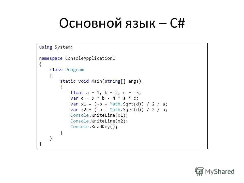 Основной язык – C# using System; namespace ConsoleApplication1 { class Program { static void Main(string[] args) { float a = 1, b = 2, c = -5; var d = b * b - 4 * a * c; var x1 = (-b + Math.Sqrt(d)) / 2 / a; var x2 = (-b - Math.Sqrt(d)) / 2 / a; Cons