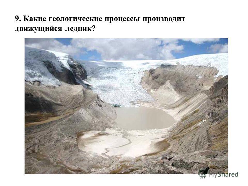 9. Какие геологические процессы производит движущийся ледник?