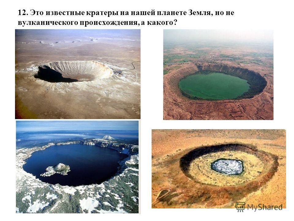 12. Это известные кратеры на нашей планете Земля, но не вулканического происхождения, а какого?