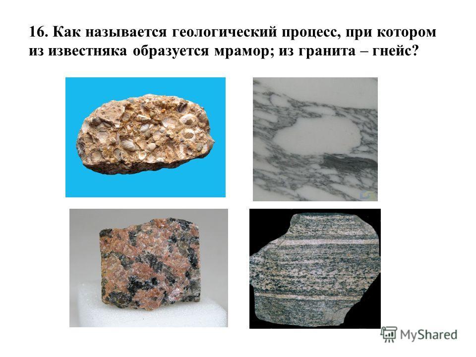 16. Как называется геологический процесс, при котором из известняка образуется мрамор; из гранита – гнейс?