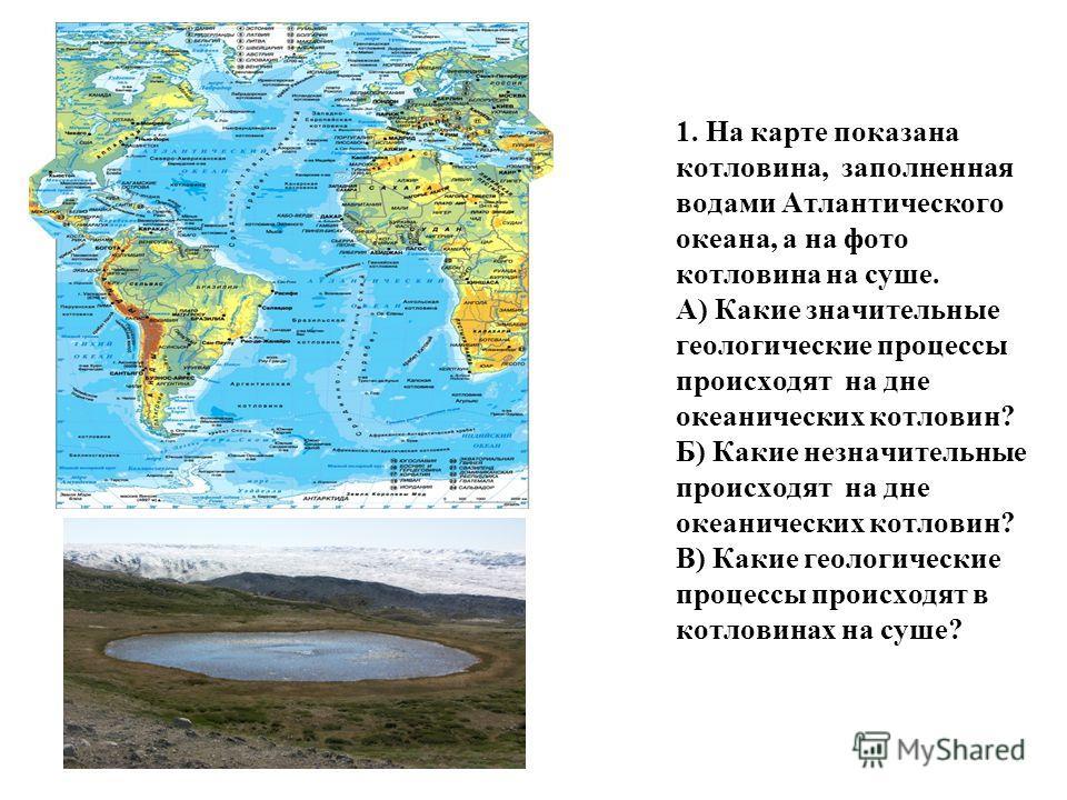 1. На карте показана котловина, заполненная водами Атлантического океана, а на фото котловина на суше. А) Какие значительные геологические процессы происходят на дне океанических котловин? Б) Какие незначительные происходят на дне океанических котлов
