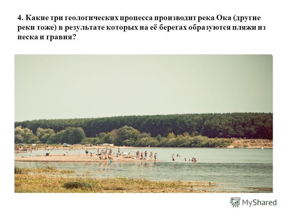 4. Какие три геологических процесса производит река Ока (другие реки тоже) в результате которых на её берегах образуются пляжи из песка и гравия?