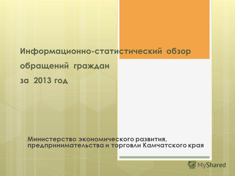Информационно-статистический обзор обращений граждан за 2013 год Министерство экономического развития, предпринимательства и торговли Камчатского края