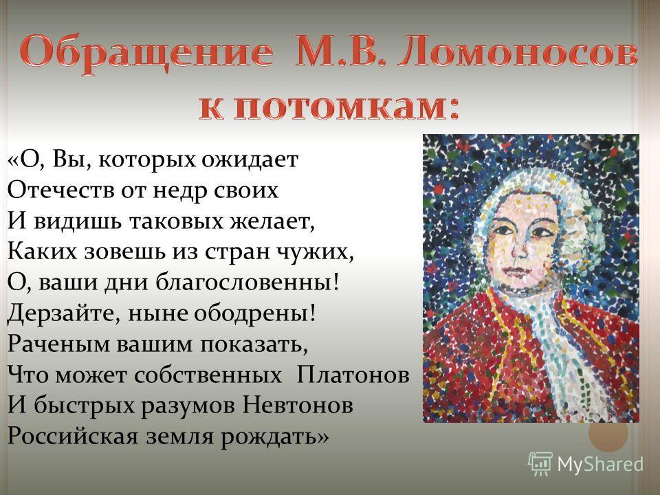 «О, Вы, которых ожидает Отечеств от недр своих И видишь таковых желает, Каких зовешь из стран чужих, О, ваши дни благословенны! Дерзайте, ныне ободрены! Раченым вашим показать, Что может собственных Платонов И быстрых разумов Невтонов Российская земл