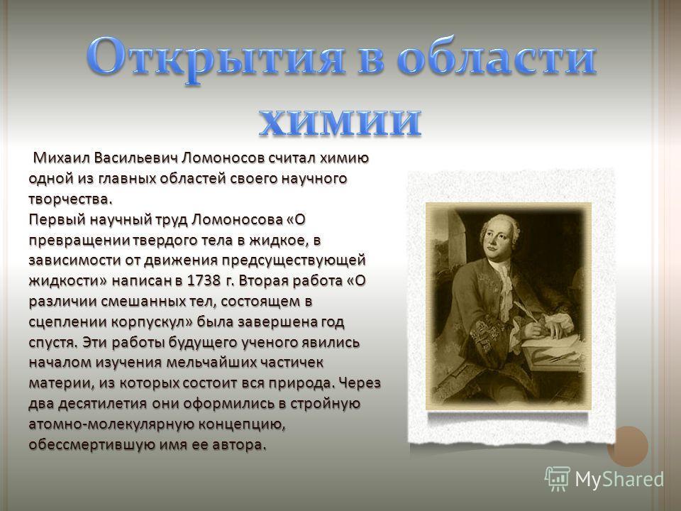 Михаил Васильевич Ломоносов считал химию одной из главных областей своего научного творчества. Первый научный труд Ломоносова «О превращении твердого тела в жидкое, в зависимости от движения предсуществующей жидкости» написан в 1738 г. Вторая работа