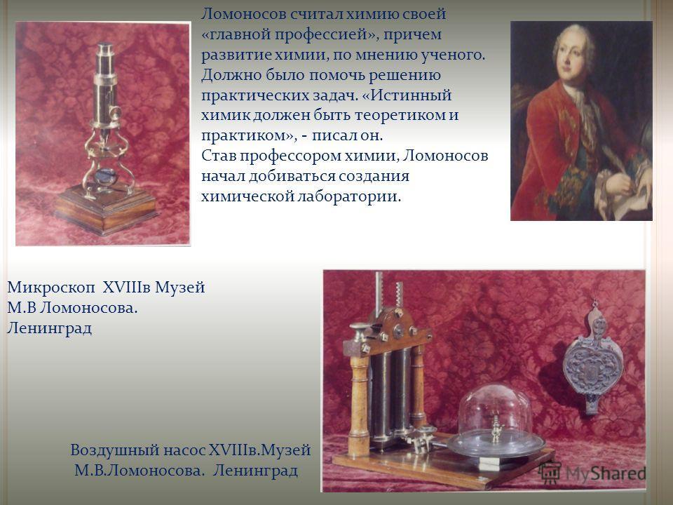 Микроскоп XVIIIв Музей М.В Ломоносова. Ленинград Ломоносов считал химию своей «главной профессией», причем развитие химии, по мнению ученого. Должно было помочь решению практических задач. «Истинный химик должен быть теоретиком и практиком», - писал