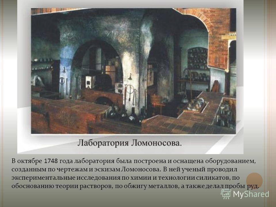 В октябре 1748 года лаборатория была построена и оснащена оборудованием, созданным по чертежам и эскизам Ломоносова. В ней ученый проводил экспериментальные исследования по химии и технологии силикатов, по обоснованию теории растворов, по обжигу мета