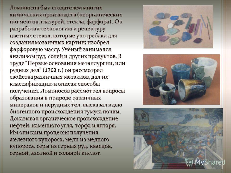 Ломоносов был создателем многих химических производств (неорганических пигментов, глазурей, стекла, фарфора). Он разработал технологию и рецептуру цветных стекол, которые употреблял для создания мозаичных картин; изобрел фарфоровую массу. Учёный зани