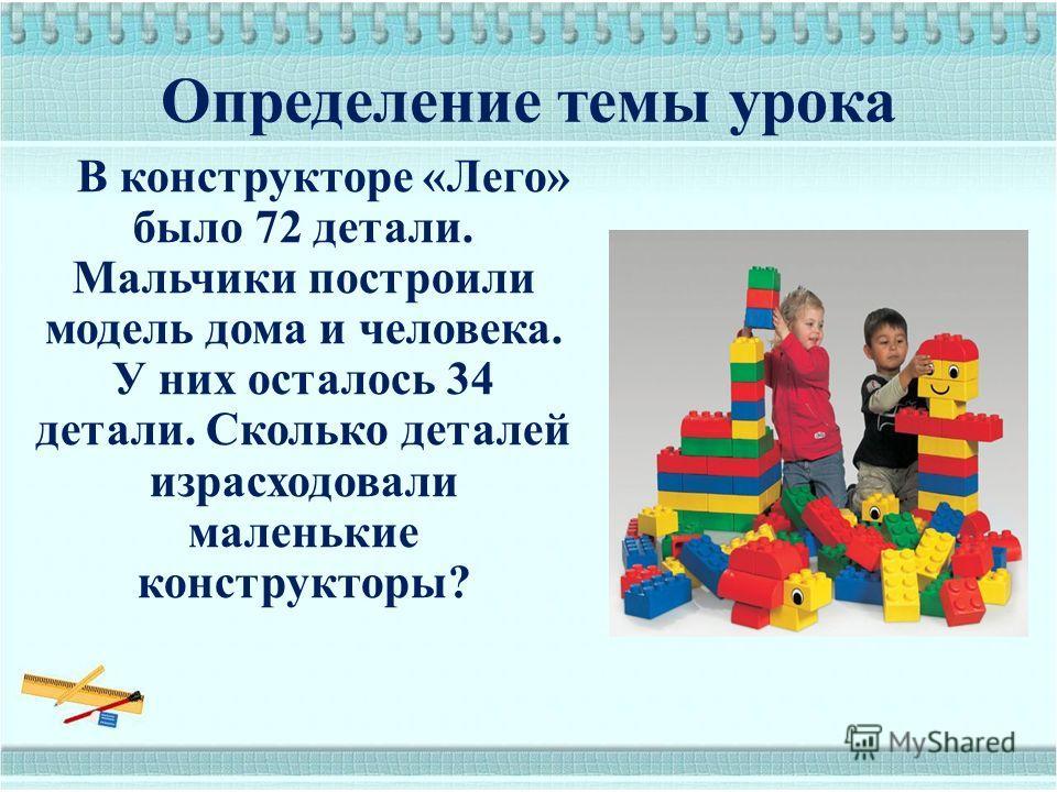 Определение темы урока В конструкторе «Лего» было 72 детали. Мальчики построили модель дома и человека. У них осталось 34 детали. Сколько деталей израсходовали маленькие конструкторы?