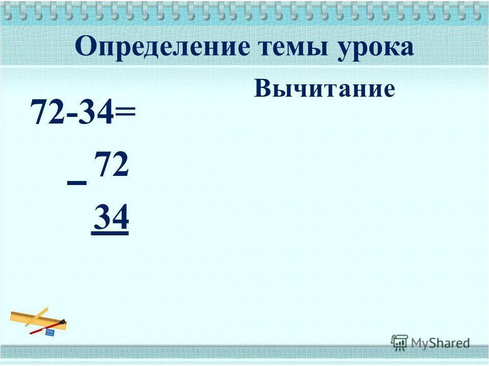 Определение темы урока 72-34= 72 34 Вычитание