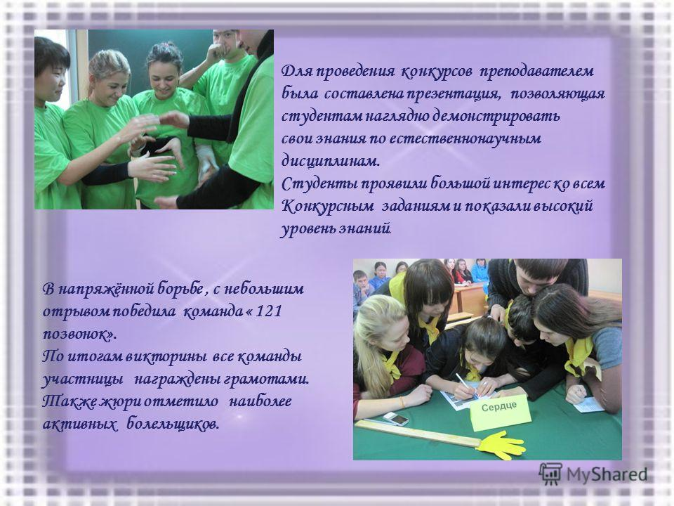 Для проведения конкурсов преподавателем была составлена презентация, позволяющая студентам наглядно демонстрировать свои знания по естественнонаучным дисциплинам. Студенты проявили большой интерес ко всем Конкурсным заданиям и показали высокий уровен