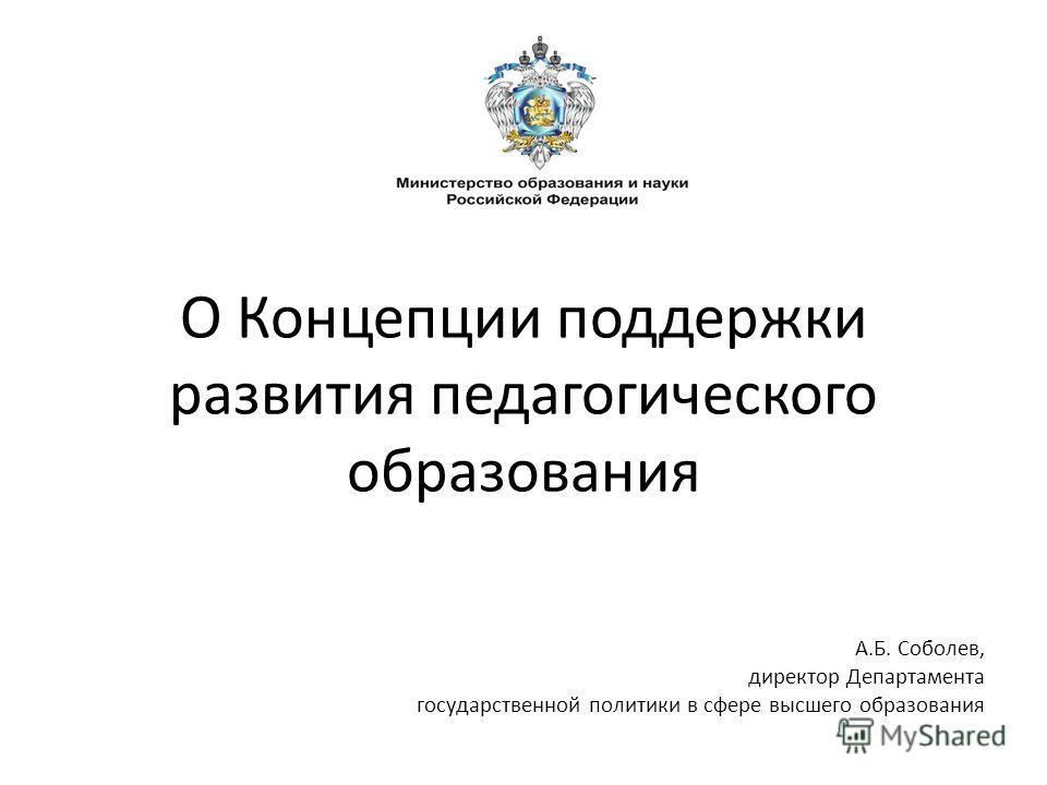 О Концепции поддержки развития педагогического образования А.Б. Соболев, директор Департамента государственной политики в сфере высшего образования