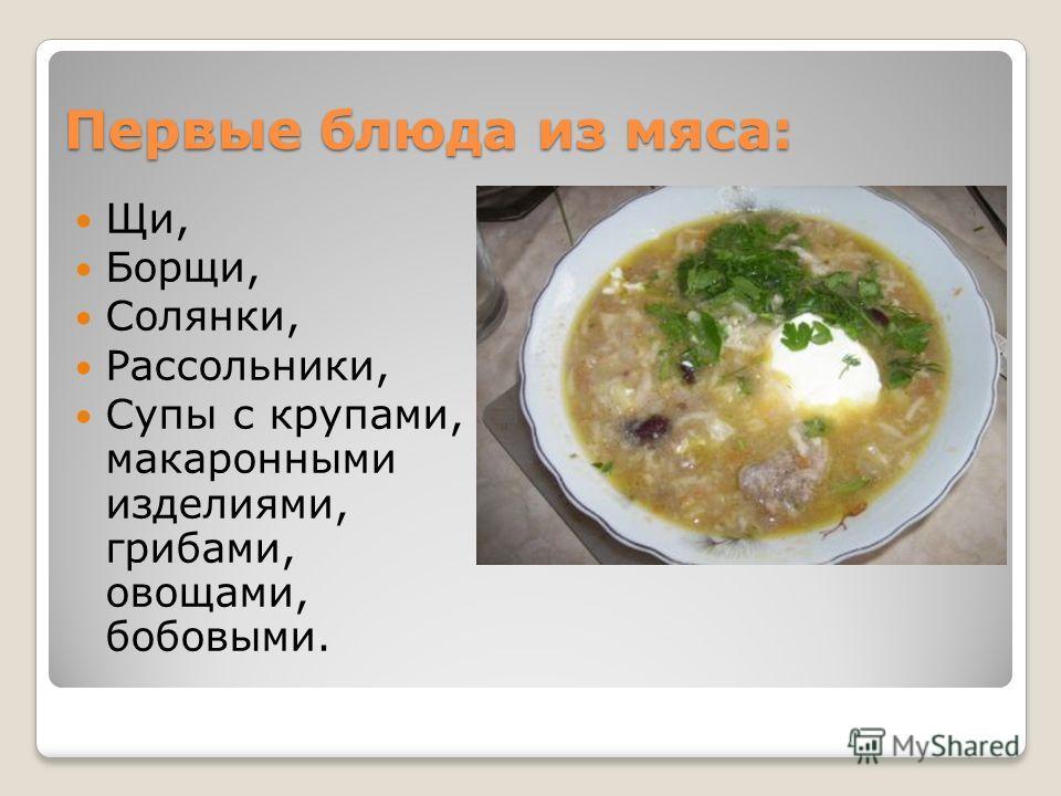 Первые блюда из мяса: Щи, Борщи, Солянки, Рассольники, Супы с крупами, макаронными изделиями, грибами, овощами, бобовыми.