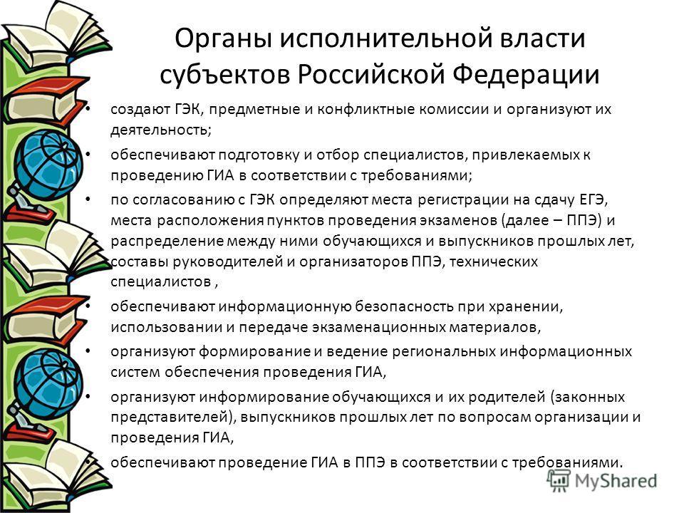 Органы исполнительной власти субъектов Российской Федерации создают ГЭК, предметные и конфликтные комиссии и организуют их деятельность; обеспечивают подготовку и отбор специалистов, привлекаемых к проведению ГИА в соответствии с требованиями; по сог