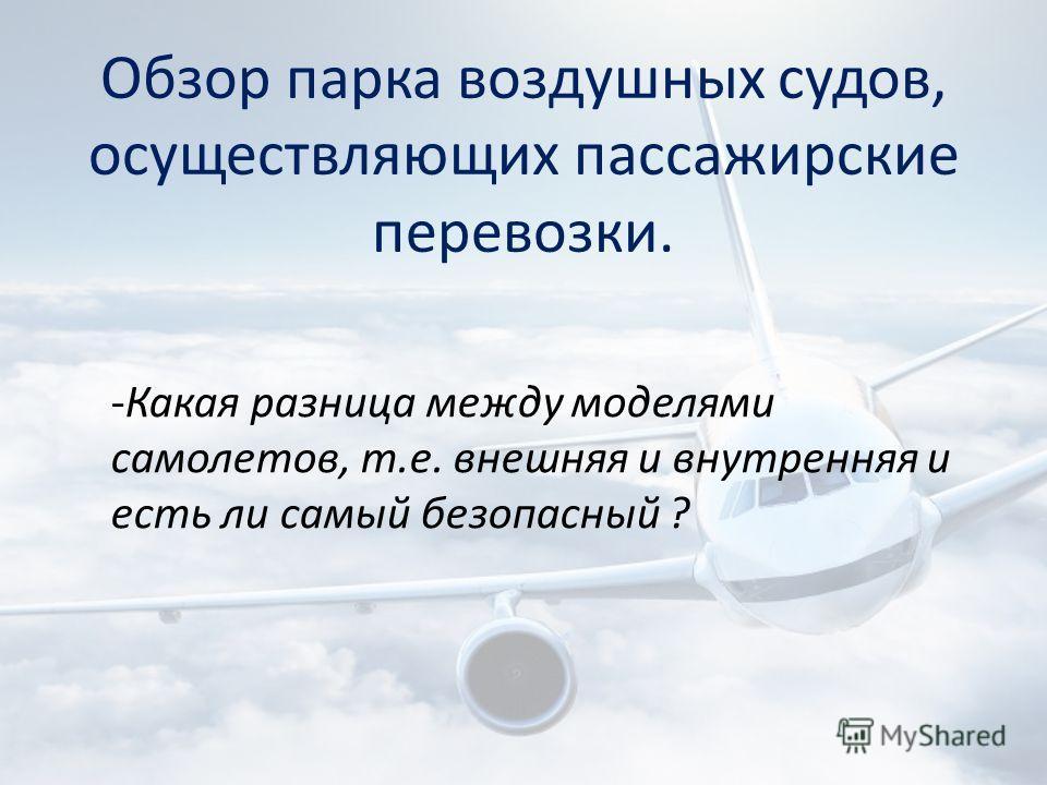 Обзор парка воздушных судов, осуществляющих пассажирские перевозки. -Какая разница между моделями самолетов, т.е. внешняя и внутренняя и есть ли самый безопасный ?