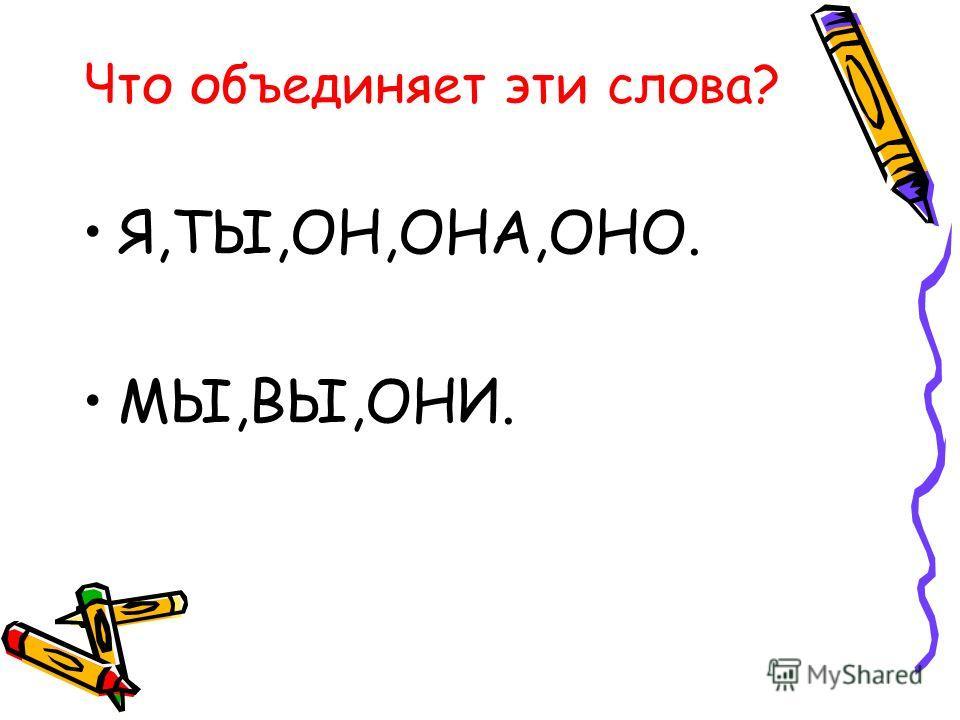 Что объединяет эти слова? Я,ТЫ,ОН,ОНА,ОНО. МЫ,ВЫ,ОНИ.