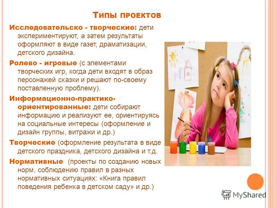 Т ИПЫ ПРОЕКТОВ Исследовательско - творческие: дети экспериментируют, а затем результаты оформляют в виде газет, драматизации, детского дизайна. Ролево - игровые (с элементами творческих игр, когда дети входят в образ персонажей сказки и решают по-сво