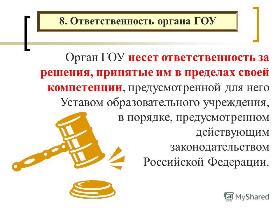 8. Ответственность органа ГОУ Орган ГОУ несет ответственность за решения, принятые им в пределах своей компетенции, предусмотренной для него Уставом образовательного учреждения, в порядке, предусмотренном действующим законодательством Российской Феде