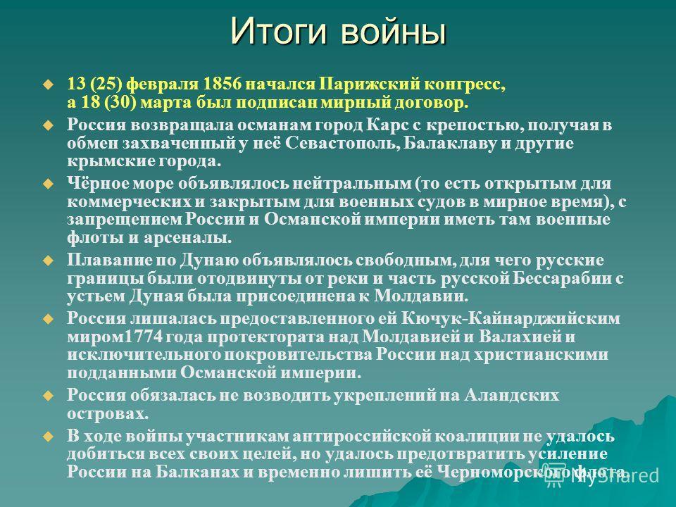 Итоги войны 13 (25) февраля 1856 начался Парижский конгресс, а 18 (30) марта был подписан мирный договор. Россия возвращала османам город Карс с крепостью, получая в обмен захваченный у неё Севастополь, Балаклаву и другие крымские города. Чёрное море