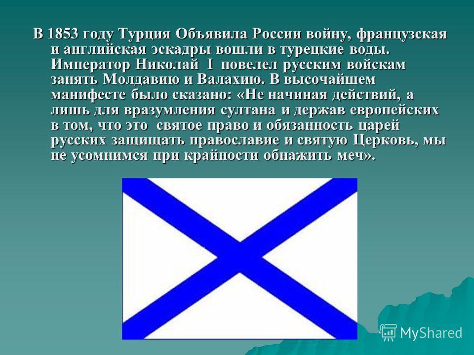 В 1853 году Турция Объявила России войну, французская и английская эскадры вошли в турецкие воды. Император Николай I повелел русским войскам занять Молдавию и Валахию. В высочайшем манифесте было сказано: «Не начиная действий, а лишь для вразумления