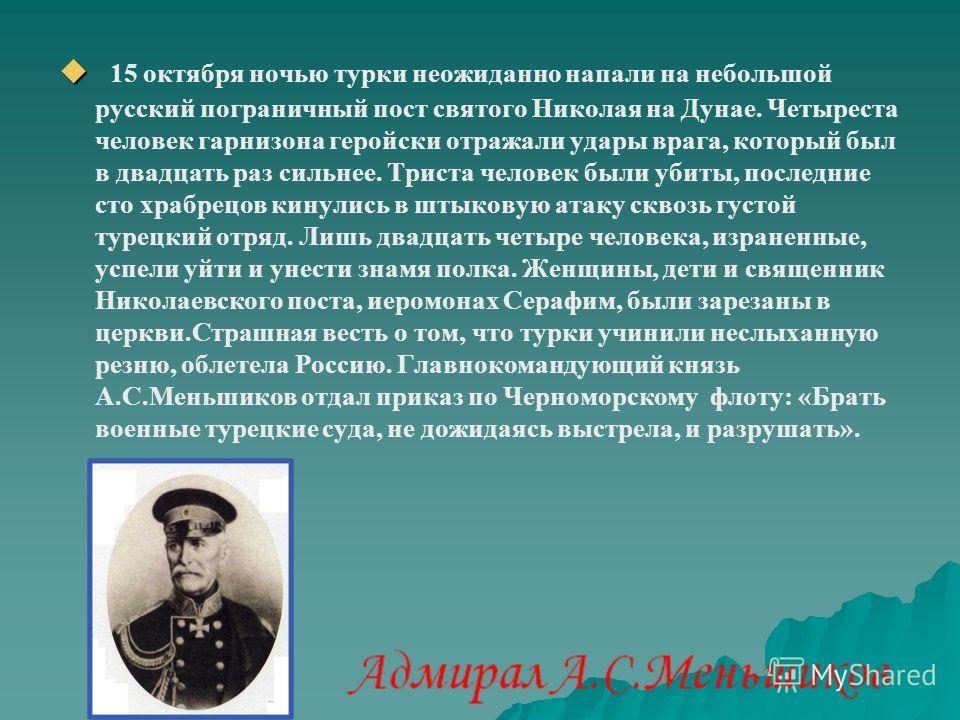 15 октября ночью турки неожиданно напали на небольшой русский пограничный пост святого Николая на Дунае. Четыреста человек гарнизона геройски отражали удары врага, который был в двадцать раз сильнее. Триста человек были убиты, последние сто храбрецов