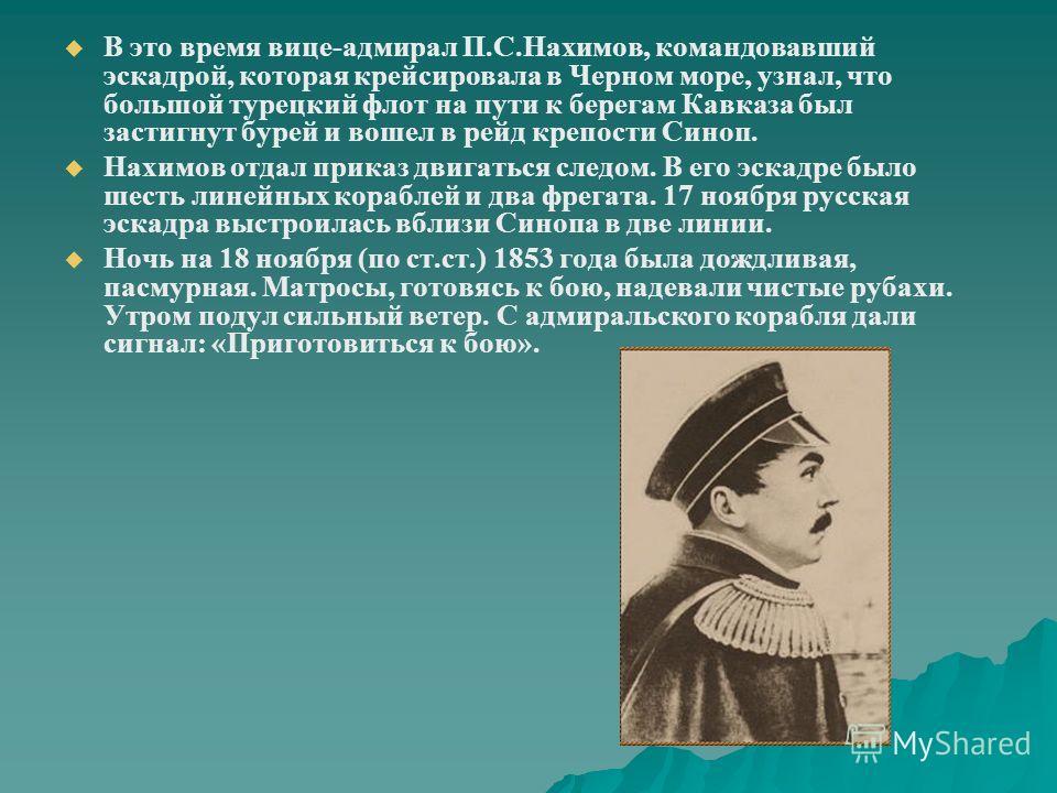 В это время вице-адмирал П.С.Нахимов, командовавший эскадрой, которая крейсировала в Черном море, узнал, что большой турецкий флот на пути к берегам Кавказа был застигнут бурей и вошел в рейд крепости Синоп. Нахимов отдал приказ двигаться следом. В е